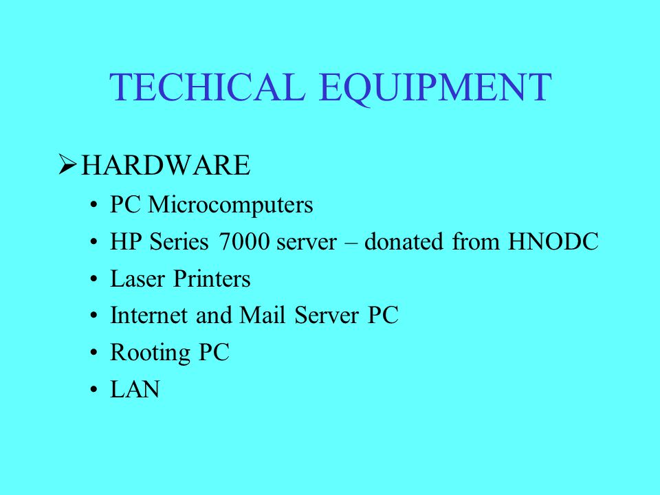 TECHICAL EQUIPMENT  HARDWARE PC Microcomputers HP Series 7000 server – donated from HNODC Laser Printers Internet and Mail Server PC Rooting PC LAN