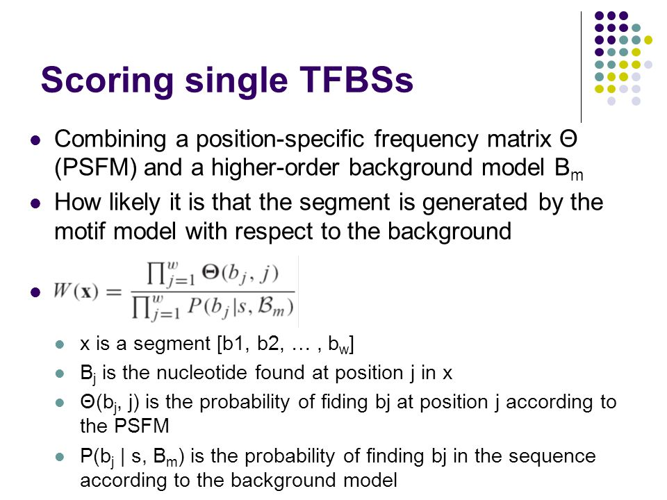 Scoring single TFBSs Combining a position-specific frequency matrix Θ (PSFM) and a higher-order background model B m How likely it is that the segment is generated by the motif model with respect to the background x is a segment [b1, b2, …, b w ] B j is the nucleotide found at position j in x Θ(b j, j) is the probability of fiding bj at position j according to the PSFM P(b j | s, B m ) is the probability of finding bj in the sequence according to the background model