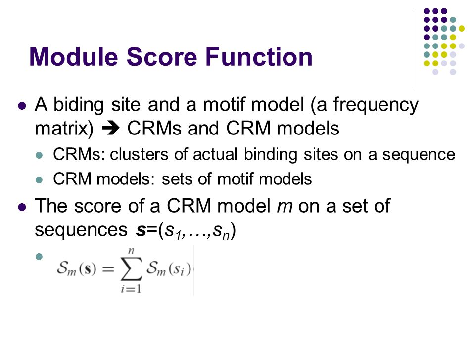 Module Score Function A biding site and a motif model (a frequency matrix)  CRMs and CRM models CRMs: clusters of actual binding sites on a sequence CRM models: sets of motif models The score of a CRM model m on a set of sequences s=(s 1,…,s n )
