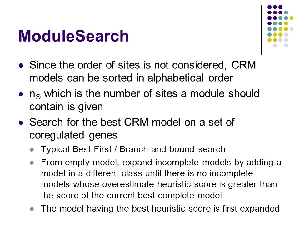 ModuleSearch Since the order of sites is not considered, CRM models can be sorted in alphabetical order n Θ which is the number of sites a module should contain is given Search for the best CRM model on a set of coregulated genes Typical Best-First / Branch-and-bound search From empty model, expand incomplete models by adding a model in a different class until there is no incomplete models whose overestimate heuristic score is greater than the score of the current best complete model The model having the best heuristic score is first expanded