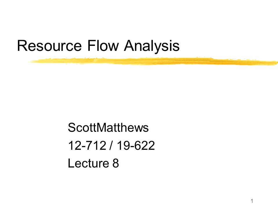 1 Resource Flow Analysis ScottMatthews 12-712 / 19-622 Lecture 8