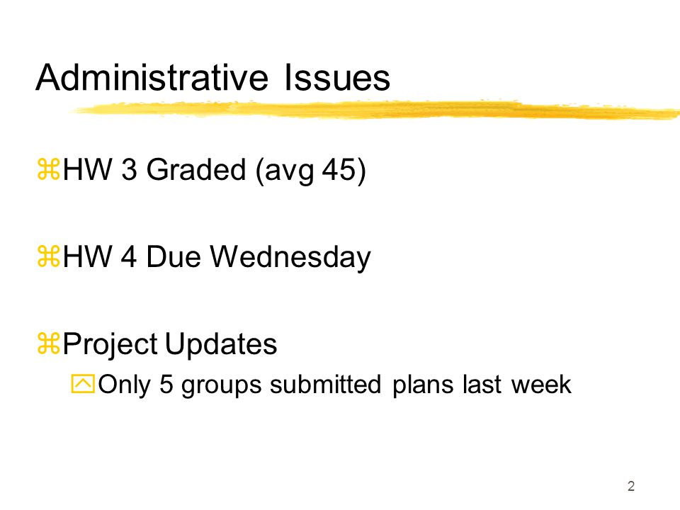 Administrative Issues  HW 3 Graded (avg 45)  HW 4 Due Wednesday  Project Updates  Only 5 groups submitted plans last week 2
