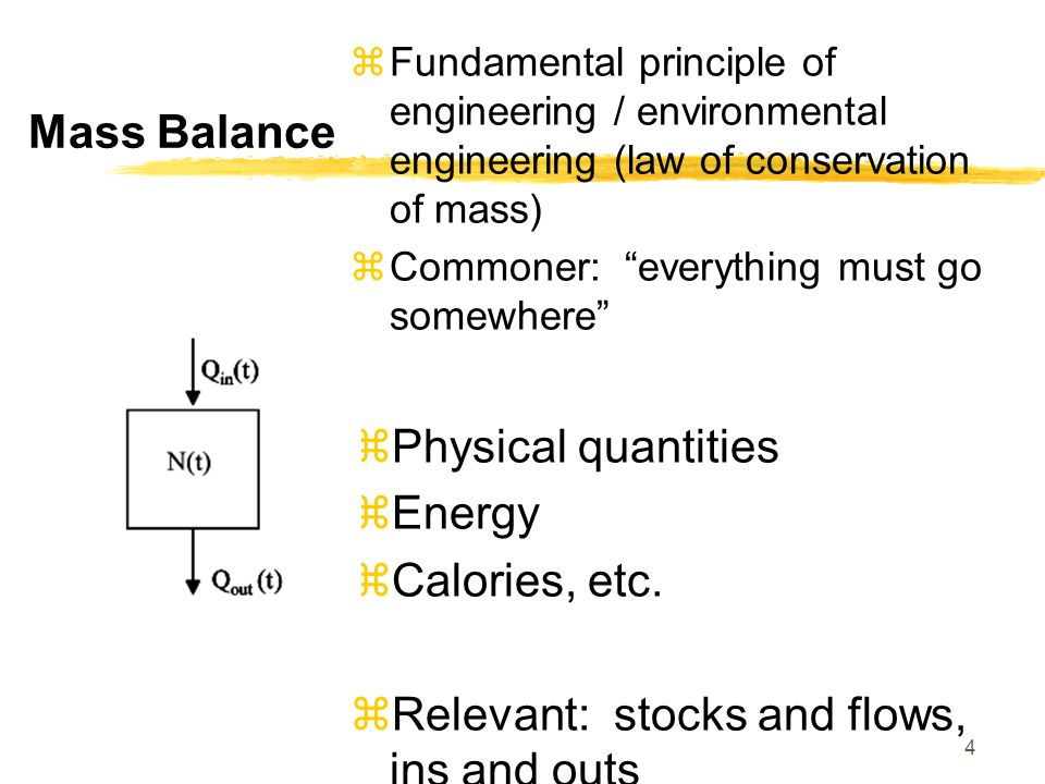 Mass Balance  Fundamental principle of engineering / environmental engineering (law of conservation of mass)  Commoner: everything must go somewhere  Physical quantities  Energy  Calories, etc.