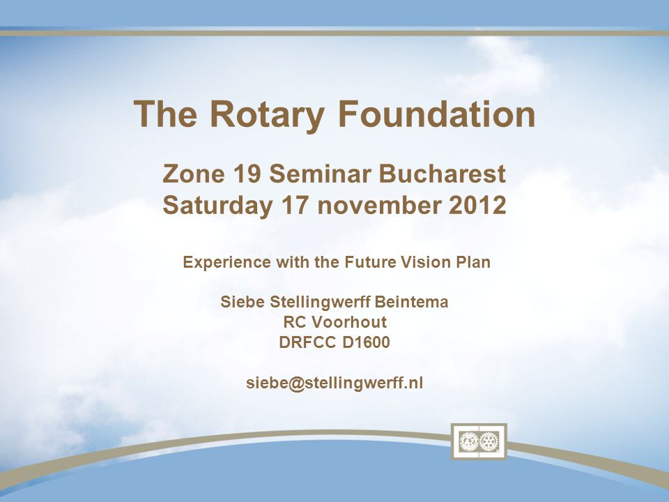 The Rotary Foundation Zone 19 Seminar Bucharest Saturday 17 november 2012 Experience with the Future Vision Plan Siebe Stellingwerff Beintema RC Voorhout DRFCC D1600 siebe@stellingwerff.nl
