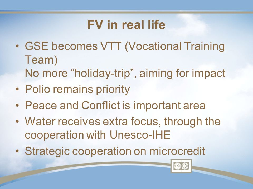 FV in real life GSE becomes VTT (Vocational Training Team) No more holiday-trip , aiming for impact Polio remains priority Peace and Conflict is important area Water receives extra focus, through the cooperation with Unesco-IHE Strategic cooperation on microcredit