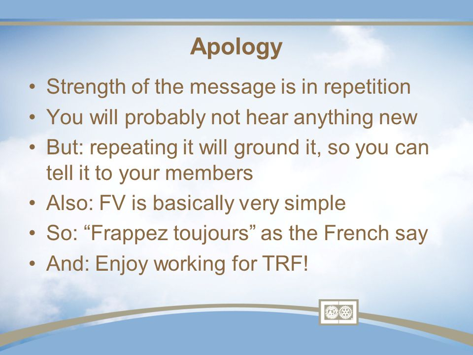 Apology Strength of the message is in repetition You will probably not hear anything new But: repeating it will ground it, so you can tell it to your members Also: FV is basically very simple So: Frappez toujours as the French say And: Enjoy working for TRF!