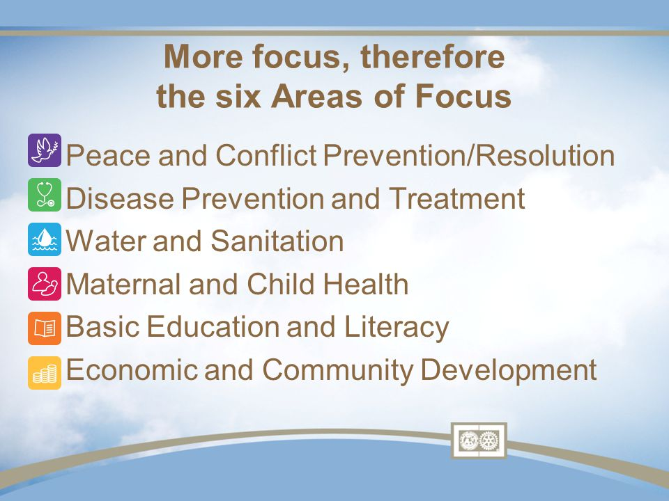 More focus, therefore the six Areas of Focus Peace and Conflict Prevention/Resolution Disease Prevention and Treatment Water and Sanitation Maternal and Child Health Basic Education and Literacy Economic and Community Development