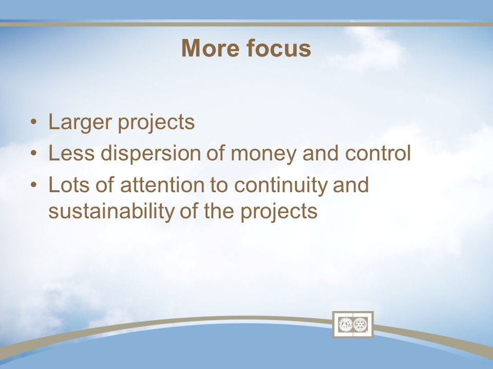 More focus Larger projects Less dispersion of money and control Lots of attention to continuity and sustainability of the projects