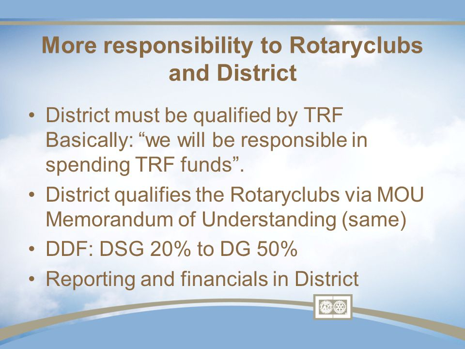More responsibility to Rotaryclubs and District District must be qualified by TRF Basically: we will be responsible in spending TRF funds .