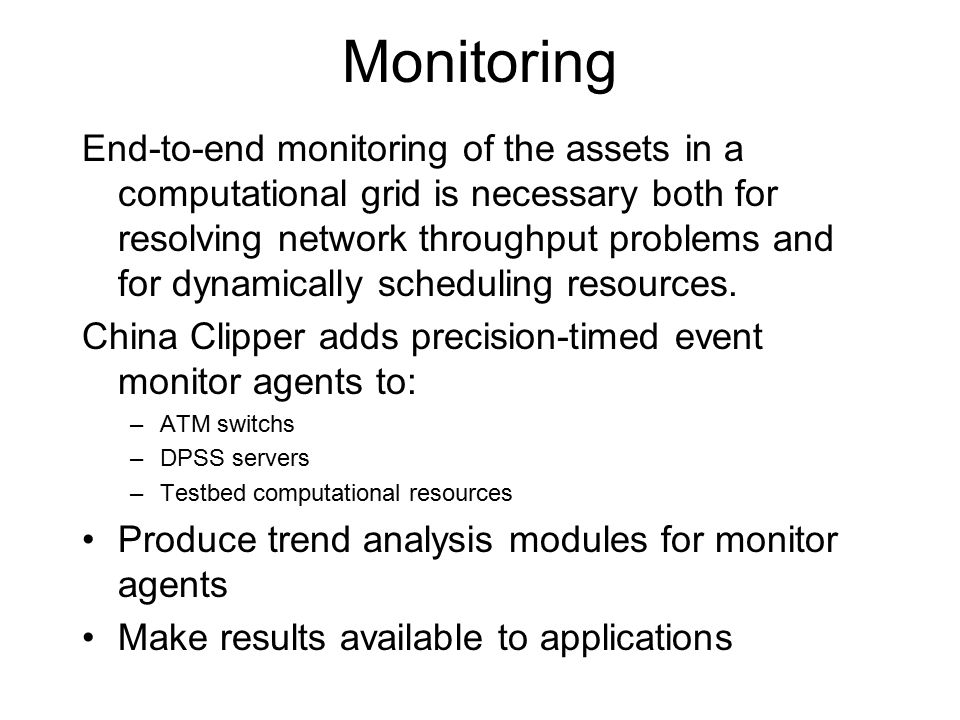 Monitoring End-to-end monitoring of the assets in a computational grid is necessary both for resolving network throughput problems and for dynamically scheduling resources.