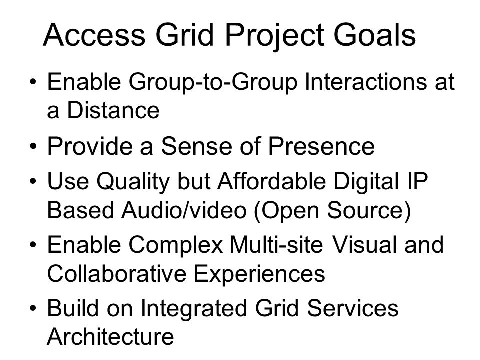 Access Grid Project Goals Enable Group-to-Group Interactions at a Distance Provide a Sense of Presence Use Quality but Affordable Digital IP Based Audio/video (Open Source) Enable Complex Multi-site Visual and Collaborative Experiences Build on Integrated Grid Services Architecture
