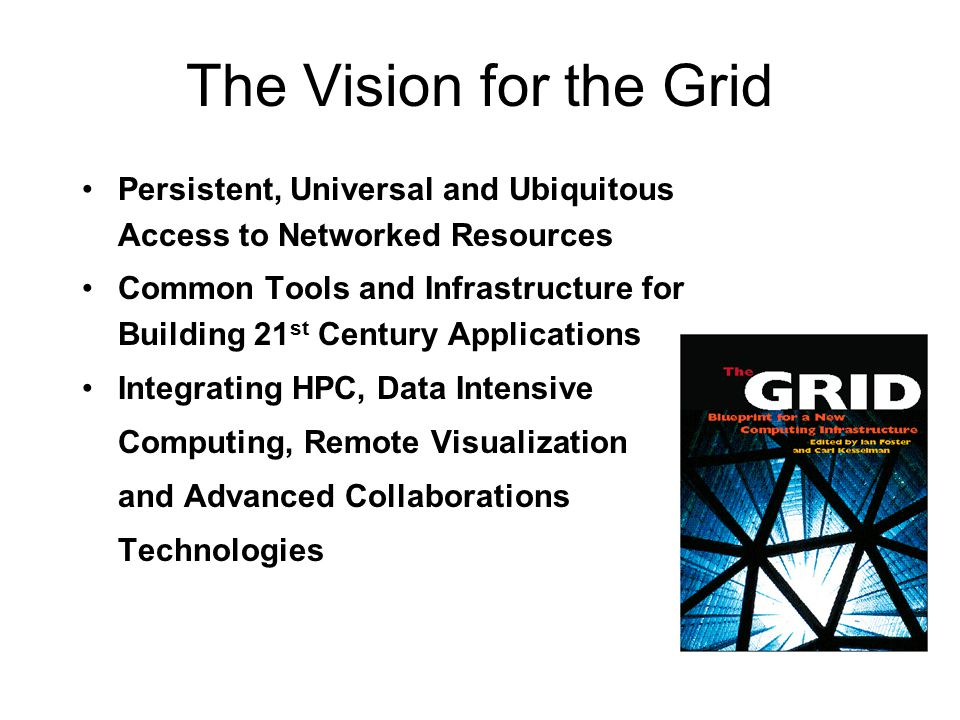 The Vision for the Grid Persistent, Universal and Ubiquitous Access to Networked Resources Common Tools and Infrastructure for Building 21 st Century