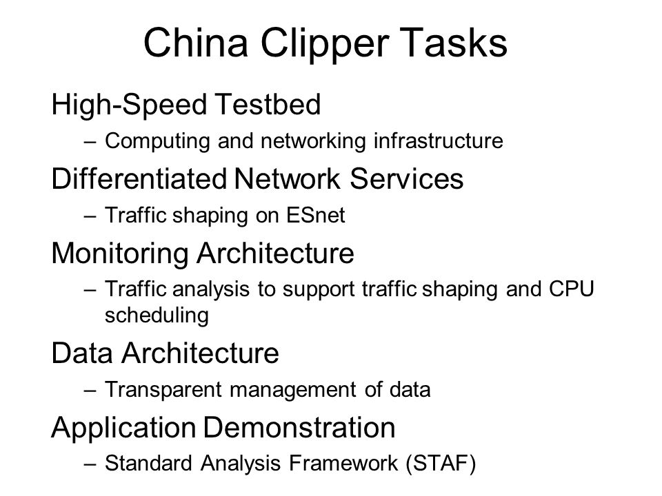 China Clipper Tasks High-Speed Testbed –Computing and networking infrastructure Differentiated Network Services –Traffic shaping on ESnet Monitoring Architecture –Traffic analysis to support traffic shaping and CPU scheduling Data Architecture –Transparent management of data Application Demonstration –Standard Analysis Framework (STAF)