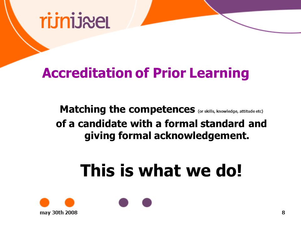 may 30th 20088 Accreditation of Prior Learning Matching the competences (or skills, knowledge, attitude etc) of a candidate with a formal standard and giving formal acknowledgement.