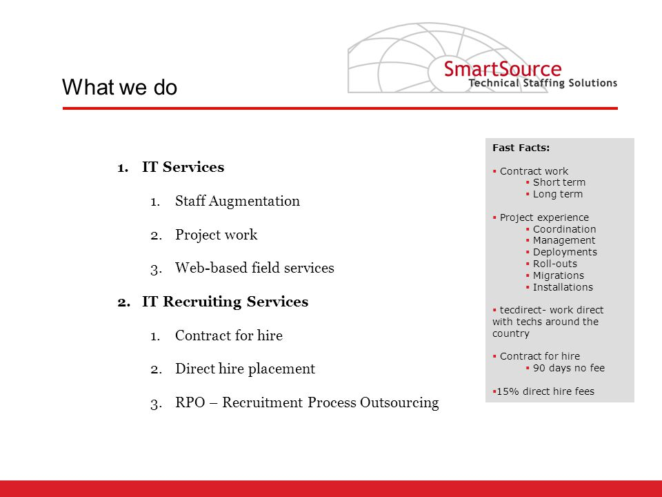 1.IT Services 1.Staff Augmentation 2.Project work 3.Web-based field services 2.IT Recruiting Services 1.Contract for hire 2.Direct hire placement 3.RPO – Recruitment Process Outsourcing What we do Fast Facts:  Contract work  Short term  Long term  Project experience  Coordination  Management  Deployments  Roll-outs  Migrations  Installations  tecdirect- work direct with techs around the country  Contract for hire  90 days no fee  15% direct hire fees
