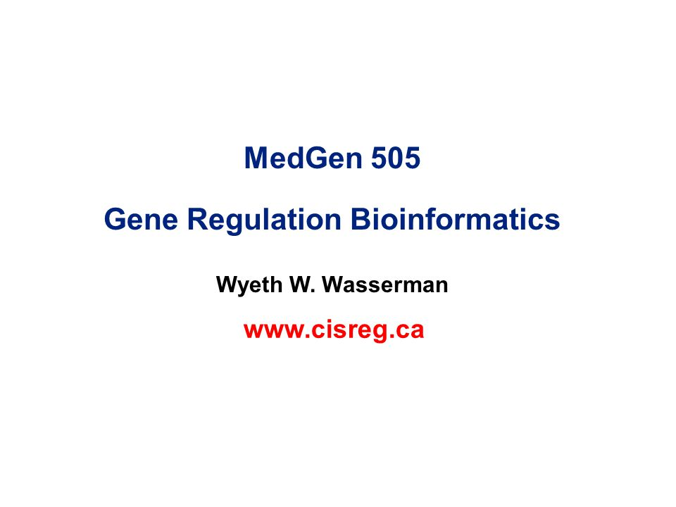 MedGen 505 Gene Regulation Bioinformatics Wyeth W. Wasserman www.cisreg.ca