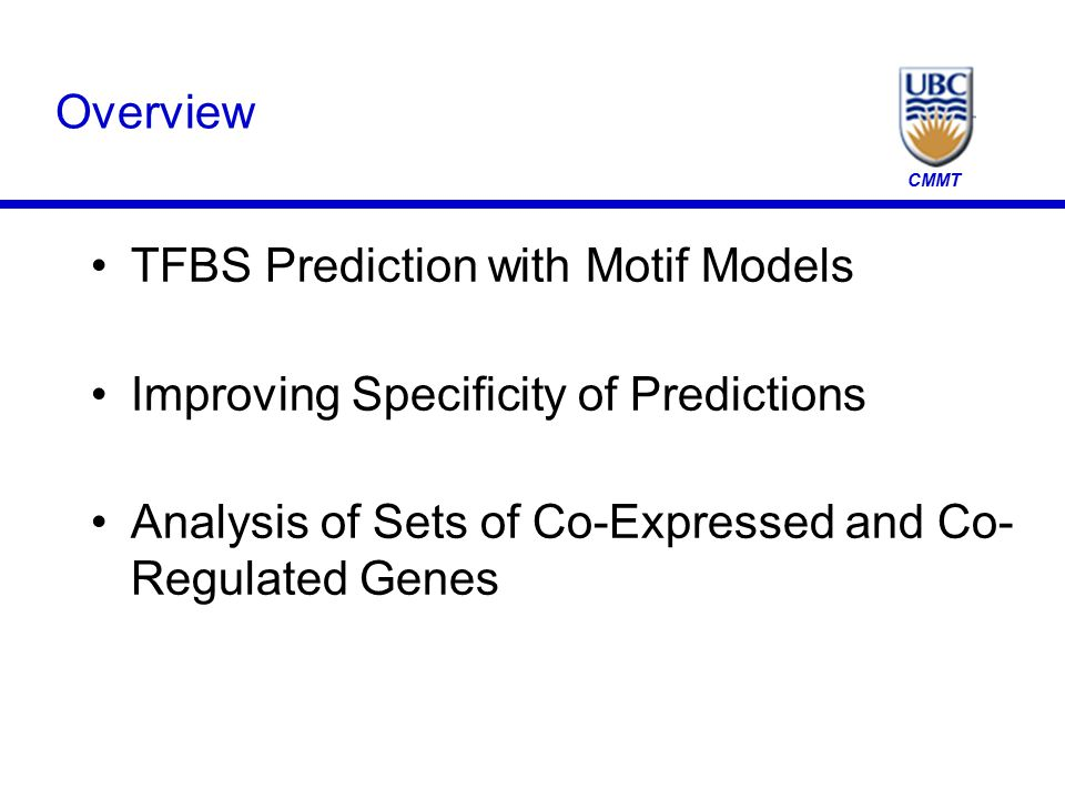 CMMT Overview TFBS Prediction with Motif Models Improving Specificity of Predictions Analysis of Sets of Co-Expressed and Co- Regulated Genes