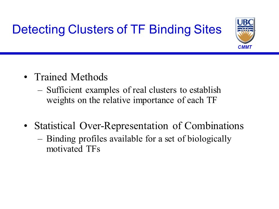 CMMT Detecting Clusters of TF Binding Sites Trained Methods –Sufficient examples of real clusters to establish weights on the relative importance of e