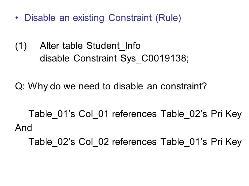 Disable an existing Constraint (Rule) (1)Alter table Student_Info disable Constraint Sys_C0019138; Q: Why do we need to disable an constraint? Table_0