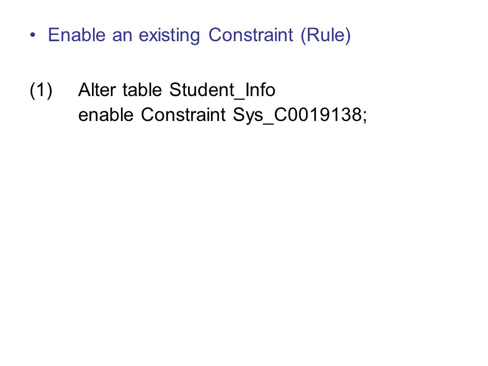 Enable an existing Constraint (Rule) (1)Alter table Student_Info enable Constraint Sys_C0019138;