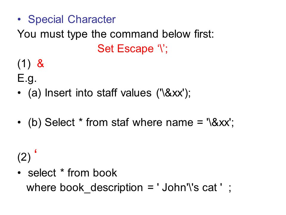 Special Character You must type the command below first: Set Escape '\'; (1) & E.g. (a) Insert into staff values ('\&xx'); (b) Select * from staf wher