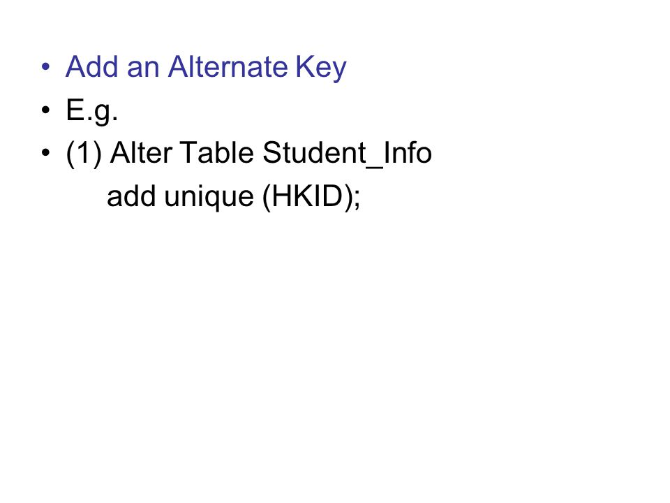 Add an Alternate Key E.g. (1) Alter Table Student_Info add unique (HKID);