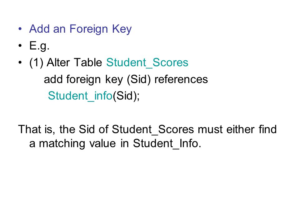 Add an Foreign Key E.g. (1) Alter Table Student_Scores add foreign key (Sid) references Student_info(Sid); That is, the Sid of Student_Scores must eit