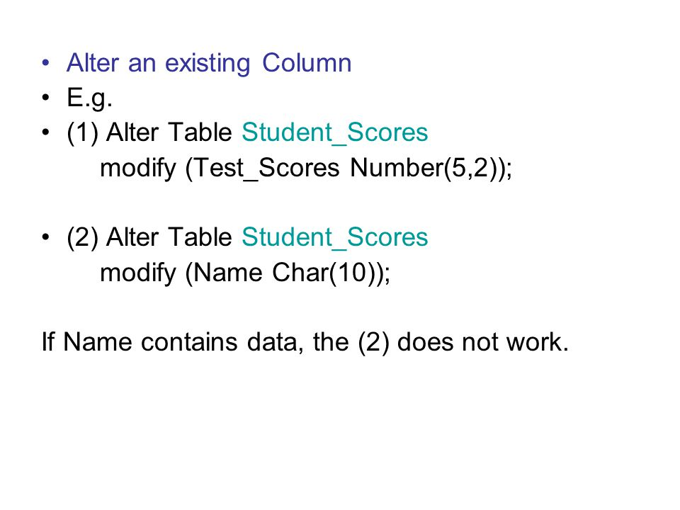 Alter an existing Column E.g. (1) Alter Table Student_Scores modify (Test_Scores Number(5,2)); (2) Alter Table Student_Scores modify (Name Char(10));