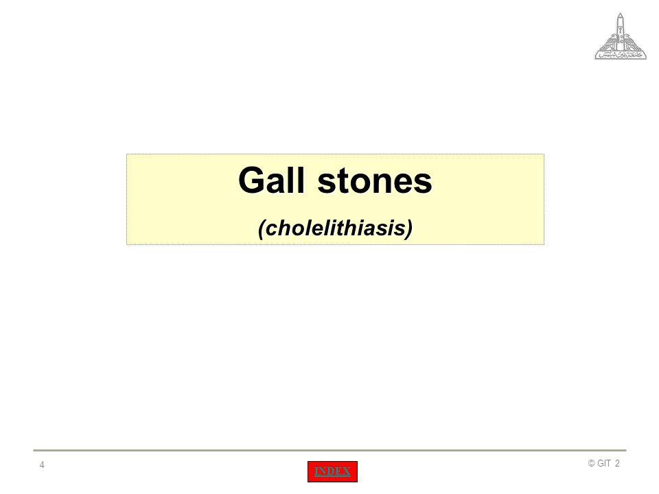 © GIT 2 25 Types of gallstones 1.Cholesterol stones (Often solitary) 2.Mixed stones (multiple, often faceted) [90% of gallstones] 3.Pigment stones (calcium bilirubinate) INDEX