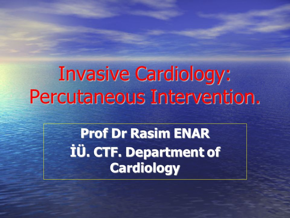 Invasive Cardiology: Percutaneous Intervention. Prof Dr Rasim ENAR İÜ. CTF. Department of Cardiology