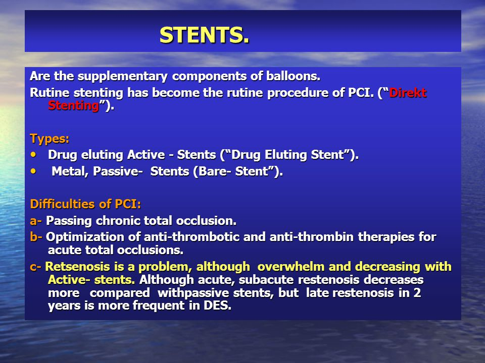 "STENTS. STENTS. Are the supplementary components of balloons. Rutine stenting has become the rutine procedure of PCI. (""Direkt Stenting""). Types: Drug"