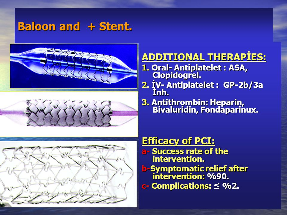 Baloon and + Stent. ADDITIONAL THERAPİES: 1. Oral- Antiplatelet : ASA, Clopidogrel. 2. İV- Antiplatelet : GP-2b/3a İnh. 3. Antithrombin: Heparin, Biva