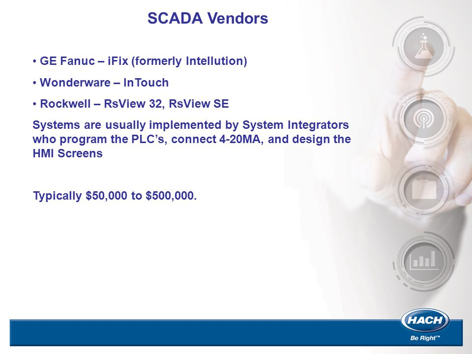 SCADA Vendors GE Fanuc – iFix (formerly Intellution) Wonderware – InTouch Rockwell – RsView 32, RsView SE Systems are usually implemented by System In