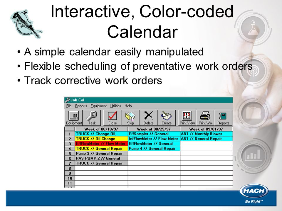 Interactive, Color-coded Calendar A simple calendar easily manipulated Flexible scheduling of preventative work orders Track corrective work orders