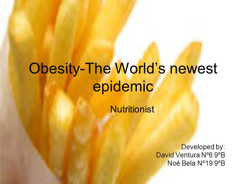 Obesity-The World's newest epidemic Nutritionist Developed by: David Ventura Nº6 9ºB Noé Bela Nº19 9ºB