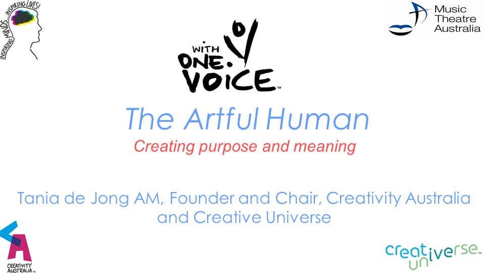 The Artful Human Creating purpose and meaning Tania de Jong AM, Founder and Chair, Creativity Australia and Creative Universe