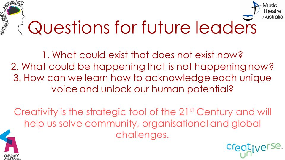 Questions for future leaders 1. What could exist that does not exist now.