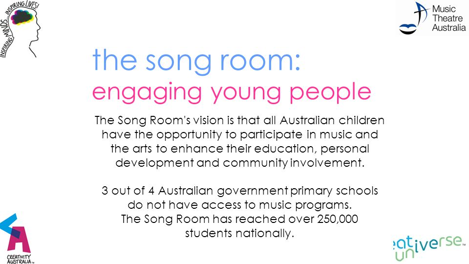 the song room: engaging young people through creativity The Song Room s vision is that all Australian children have the opportunity to participate in music and the arts to enhance their education, personal development and community involvement.