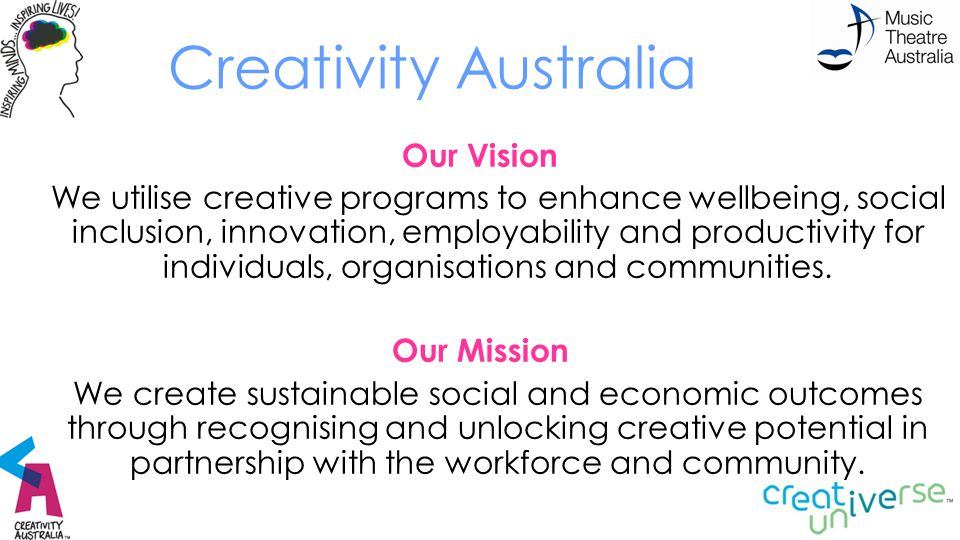 Creativity Australia Our Vision We utilise creative programs to enhance wellbeing, social inclusion, innovation, employability and productivity for in
