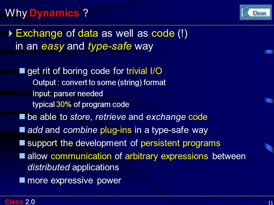 Clean 2.0 11 Why Dynamics ?  Exchange of data as well as code (!) in an easy and type-safe way get rit of boring code for trivial I/O Output : conver