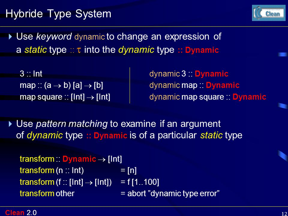 Clean 2.0 12 Hybride Type System  Use keyword dynamic to change an expression of a static type ::  into the dynamic type :: Dynamic 3 :: Intdynamic 3 :: Dynamic map :: (a  b) [a]  [b] dynamic map :: Dynamic map square :: [Int]  [Int] dynamic map square :: Dynamic  Use pattern matching to examine if an argument of dynamic type :: Dynamic is of a particular static type transform :: Dynamic  [Int] transform (n :: Int)= [n] transform (f :: [Int]  [Int]) = f [1..100] transform other= abort dynamic type error