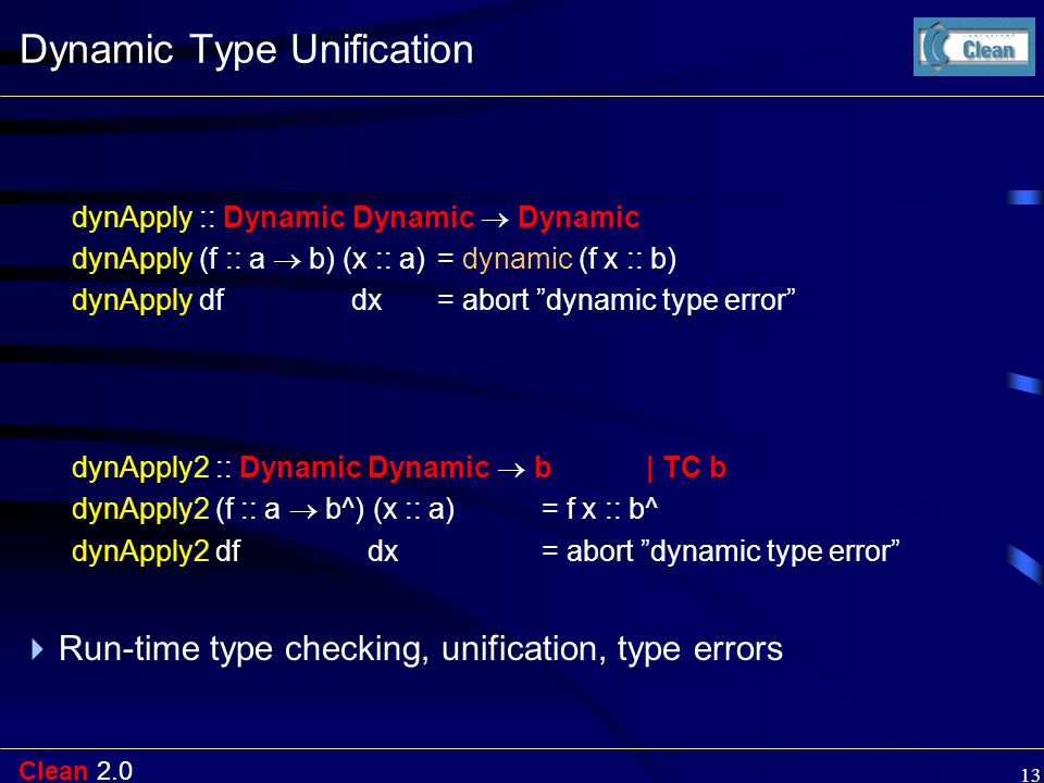 Clean 2.0 13 Dynamic Type Unification dynApply :: Dynamic Dynamic  Dynamic dynApply (f :: a  b) (x :: a) = dynamic (f x :: b) dynApply df dx = abort dynamic type error dynApply2 :: Dynamic Dynamic  b | TC b dynApply2 (f :: a  b^) (x :: a)= f x :: b^ dynApply2 df dx = abort dynamic type error  Run-time type checking, unification, type errors