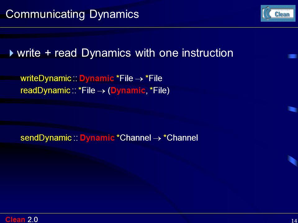 Clean 2.0 14 Communicating Dynamics  write + read Dynamics with one instruction writeDynamic :: Dynamic *File  *File readDynamic :: *File  (Dynamic, *File) sendDynamic :: Dynamic *Channel  *Channel