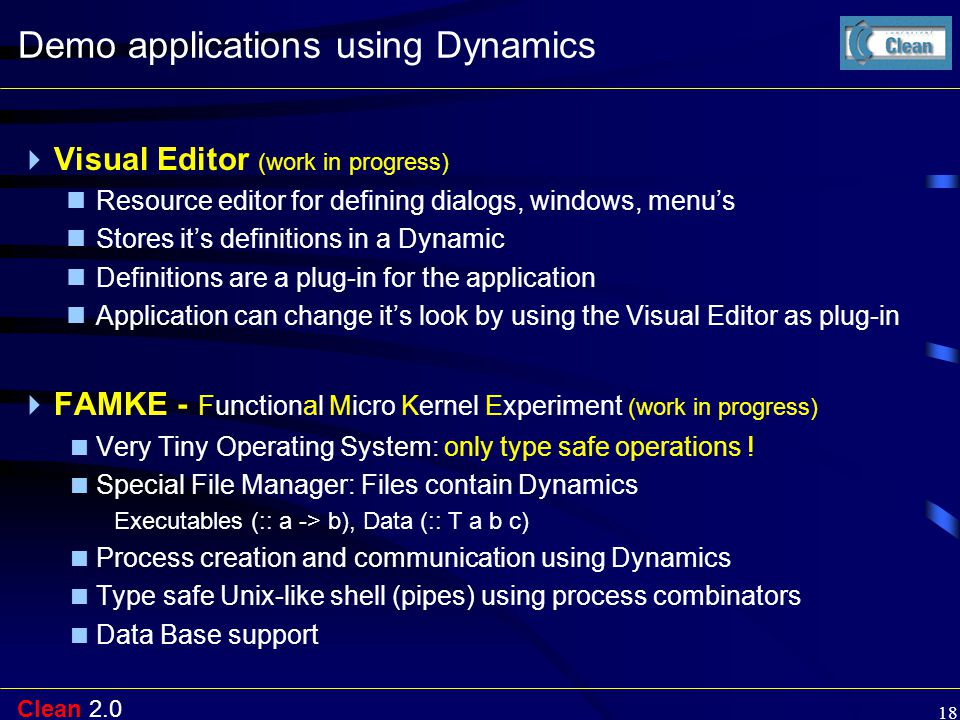 Clean 2.0 18 Demo applications using Dynamics  Visual Editor (work in progress) Resource editor for defining dialogs, windows, menu's Stores it's def