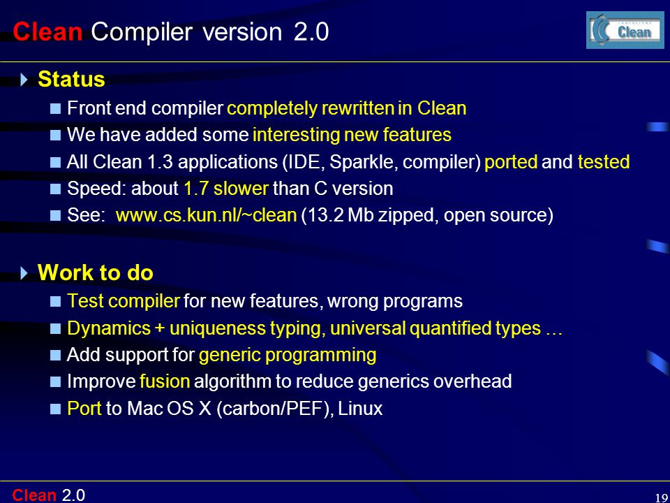 Clean 2.0 19 Clean Compiler version 2.0  Status  Front end compiler completely rewritten in Clean  We have added some interesting new features  Al