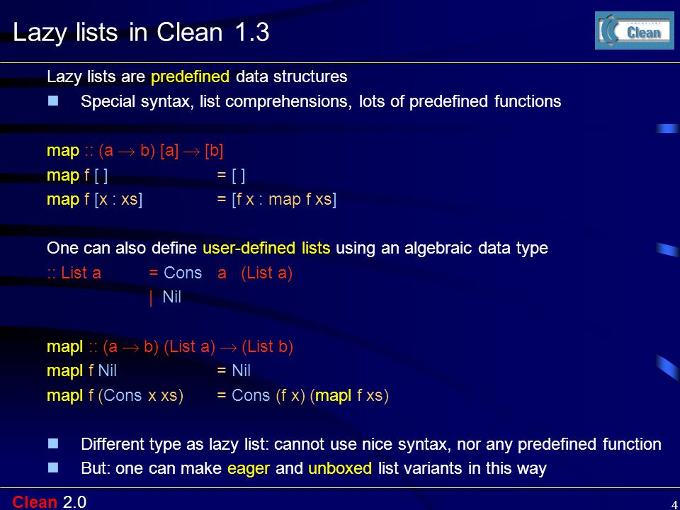 Clean 2.0 4 Lazy lists in Clean 1.3 Lazy lists are predefined data structures Special syntax, list comprehensions, lots of predefined functions map ::