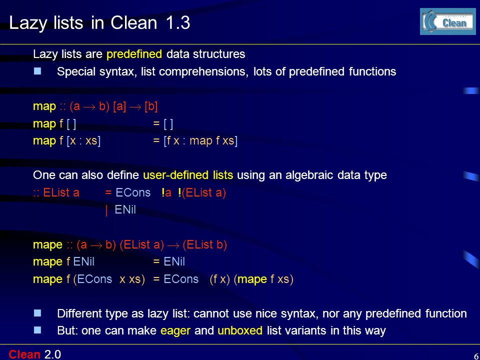 Clean 2.0 6 Lazy lists in Clean 1.3 Lazy lists are predefined data structures Special syntax, list comprehensions, lots of predefined functions map :: (a  b) [a]  [b] map f [ ] = [ ] map f [x : xs]= [f x : map f xs] One can also define user-defined lists using an algebraic data type :: EList a = ECons !a !(EList a) | ENil mape :: (a  b) (EList a)  (EList b) mape f ENil = ENil mape f (ECons x xs)= ECons (f x) (mape f xs) Different type as lazy list: cannot use nice syntax, nor any predefined function But: one can make eager and unboxed list variants in this way