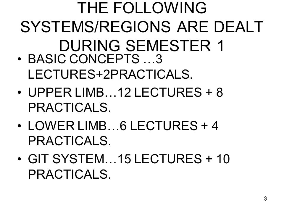 3 THE FOLLOWING SYSTEMS/REGIONS ARE DEALT DURING SEMESTER 1 BASIC CONCEPTS …3 LECTURES+2PRACTICALS.