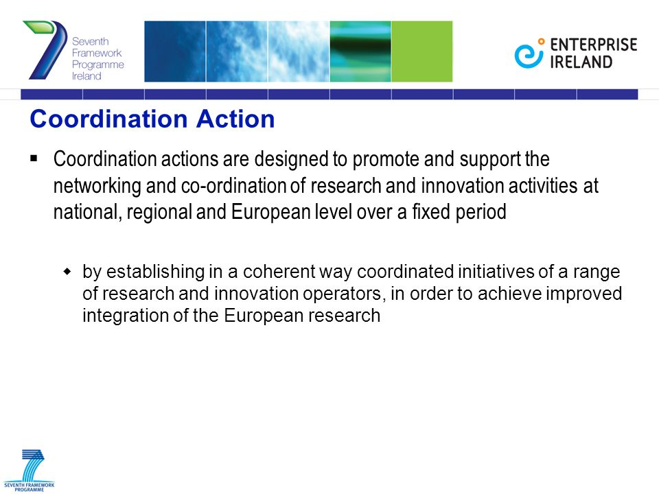 Coordination Action  Coordination actions are designed to promote and support the networking and co-ordination of research and innovation activities at national, regional and European level over a fixed period  by establishing in a coherent way coordinated initiatives of a range of research and innovation operators, in order to achieve improved integration of the European research