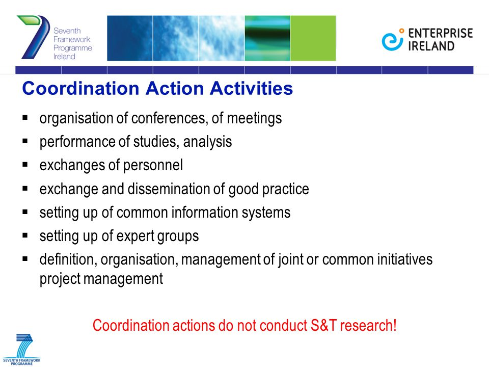 Coordination Action Activities  organisation of conferences, of meetings  performance of studies, analysis  exchanges of personnel  exchange and dissemination of good practice  setting up of common information systems  setting up of expert groups  definition, organisation, management of joint or common initiatives project management Coordination actions do not conduct S&T research!